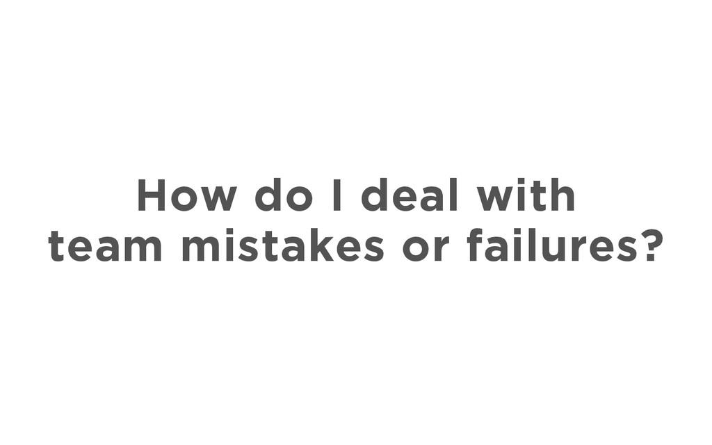 How do I deal with team mistakes or failures?