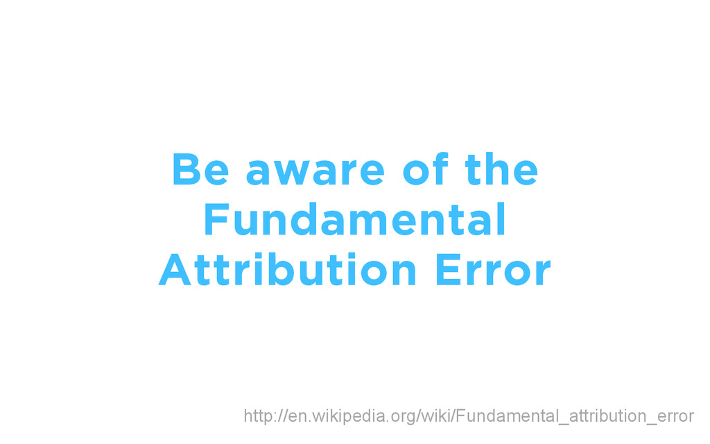 Be aware of the Fundamental Attribution Error h...