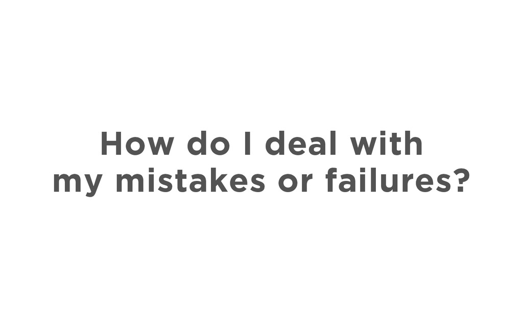How do I deal with my mistakes or failures?
