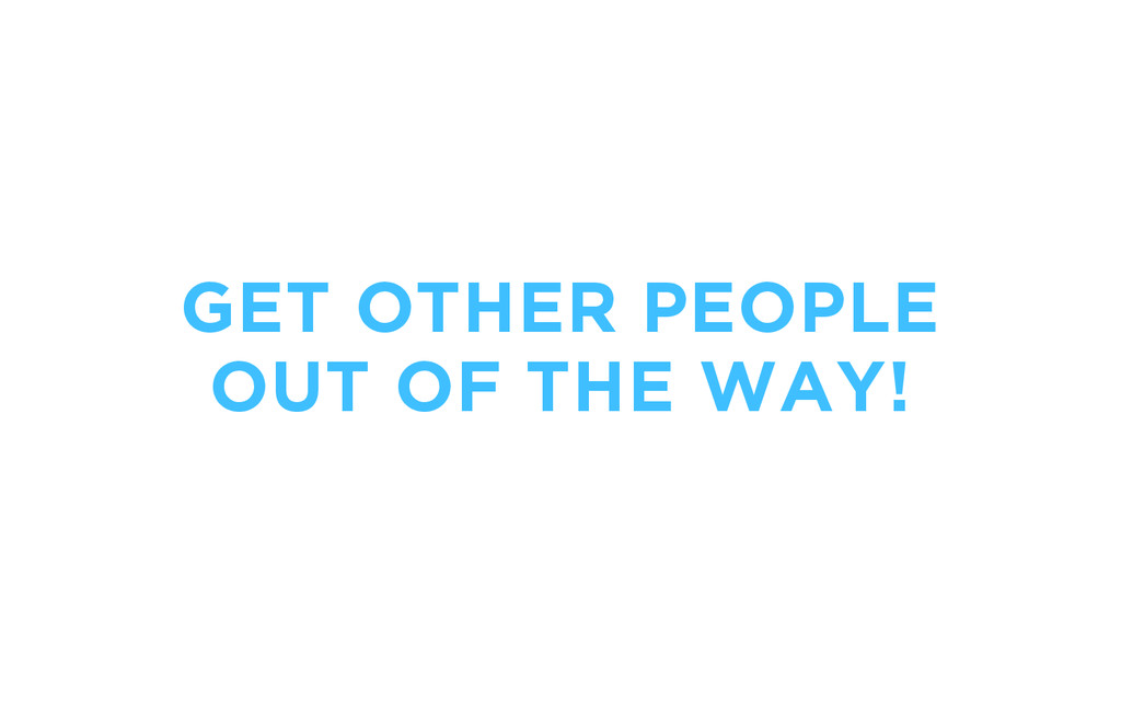 GET OTHER PEOPLE OUT OF THE WAY!