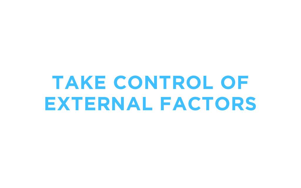 TAKE CONTROL OF EXTERNAL FACTORS