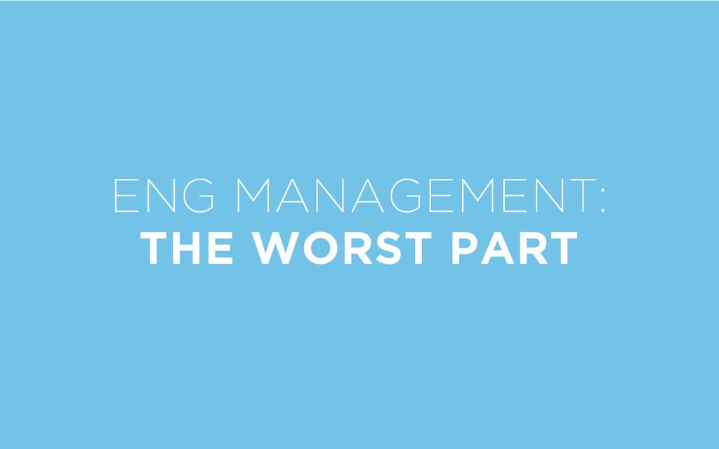 ENG MANAGEMENT: THE WORST PART