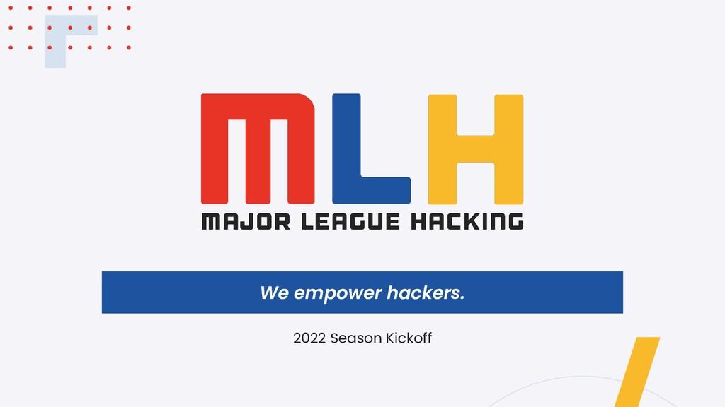 We empower hackers. 2022 Season Kickoff