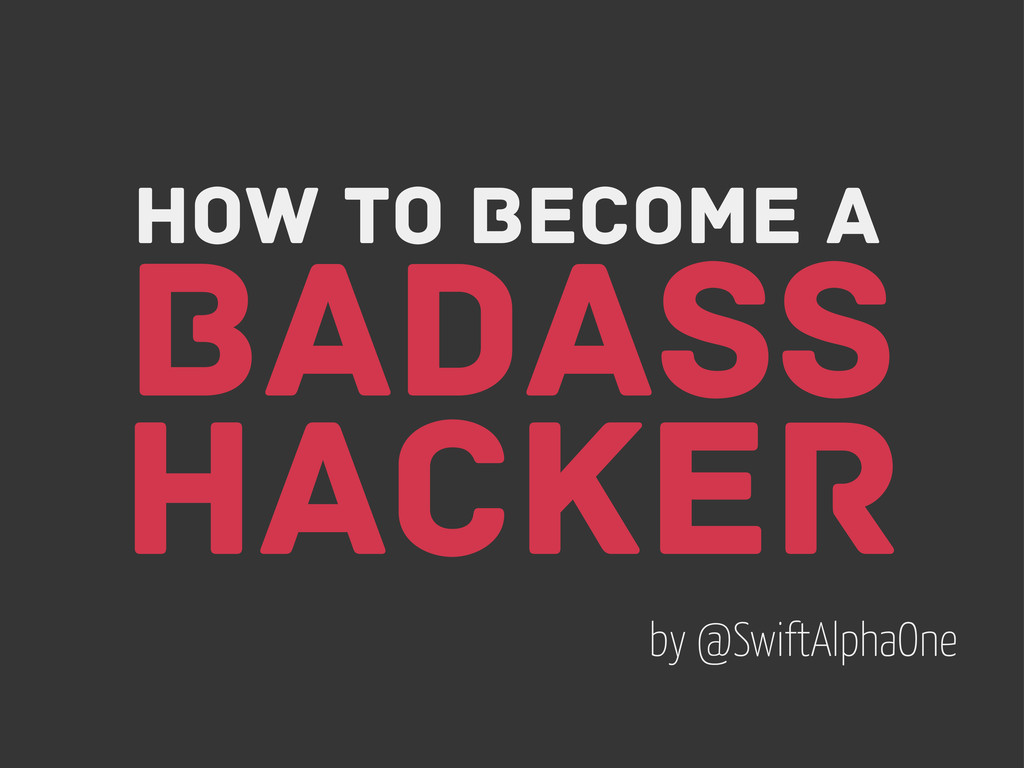 How to become a Badass Hacker by @SwiftAlphaOne