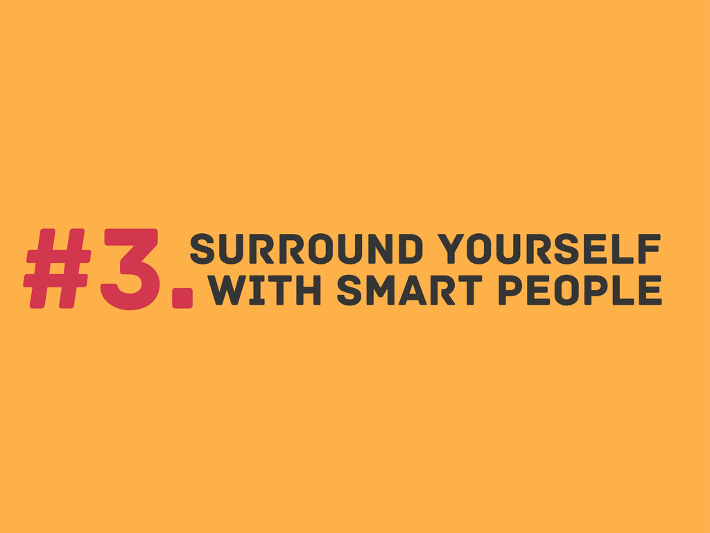 Surround yourself #3.with smart people
