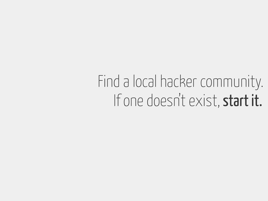 Find a local hacker community. If one doesn't e...