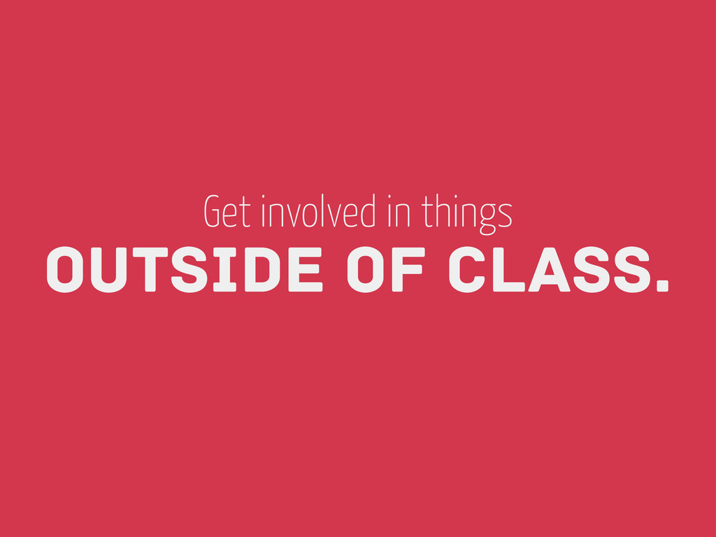 Outside of Class. Get involved in things