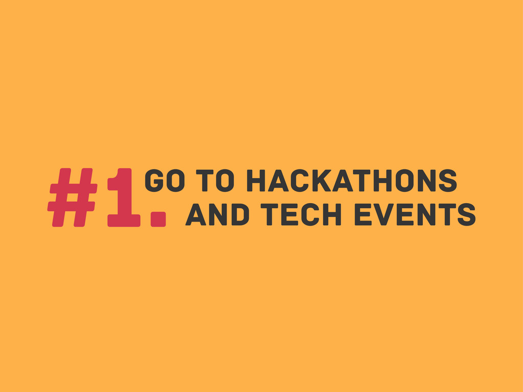 Go to hackathons #1. and Tech events