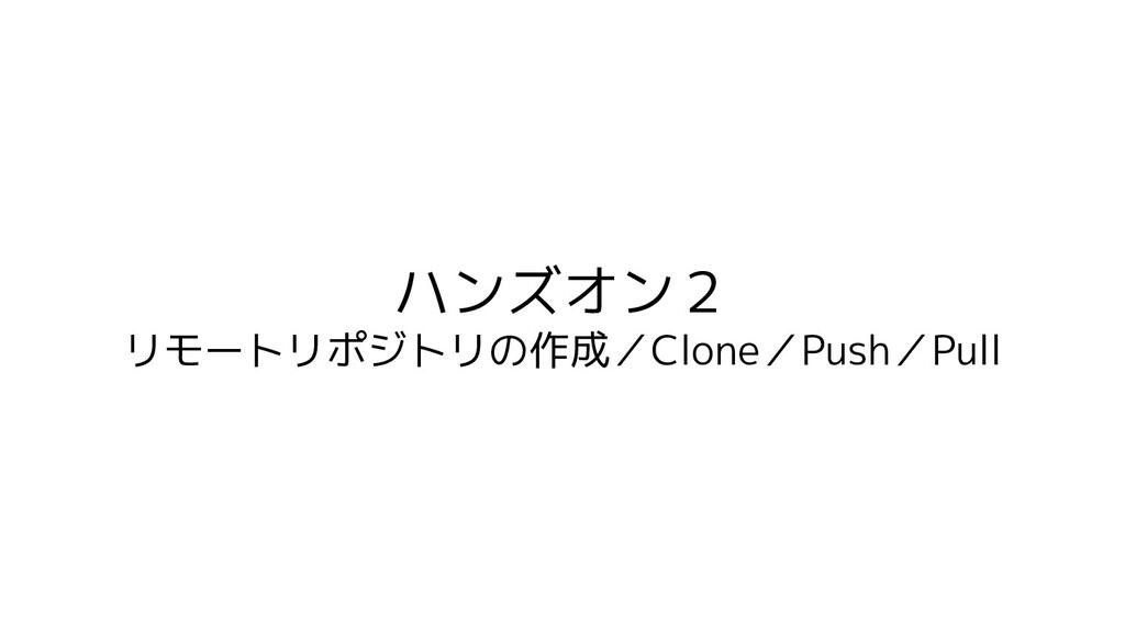 ハンズオン2 リモートリポジトリの作成/Clone/Push/Pull