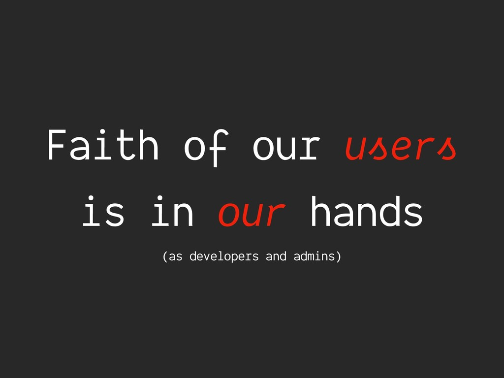 Faith of our users is in our hands (as develope...