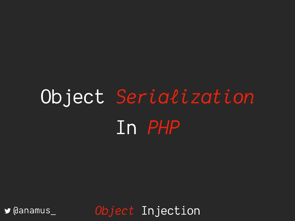 Object Serialization In PHP @anamus_ Object Inj...