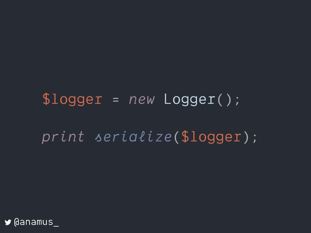 $logger = new Logger(); print serialize($logger...