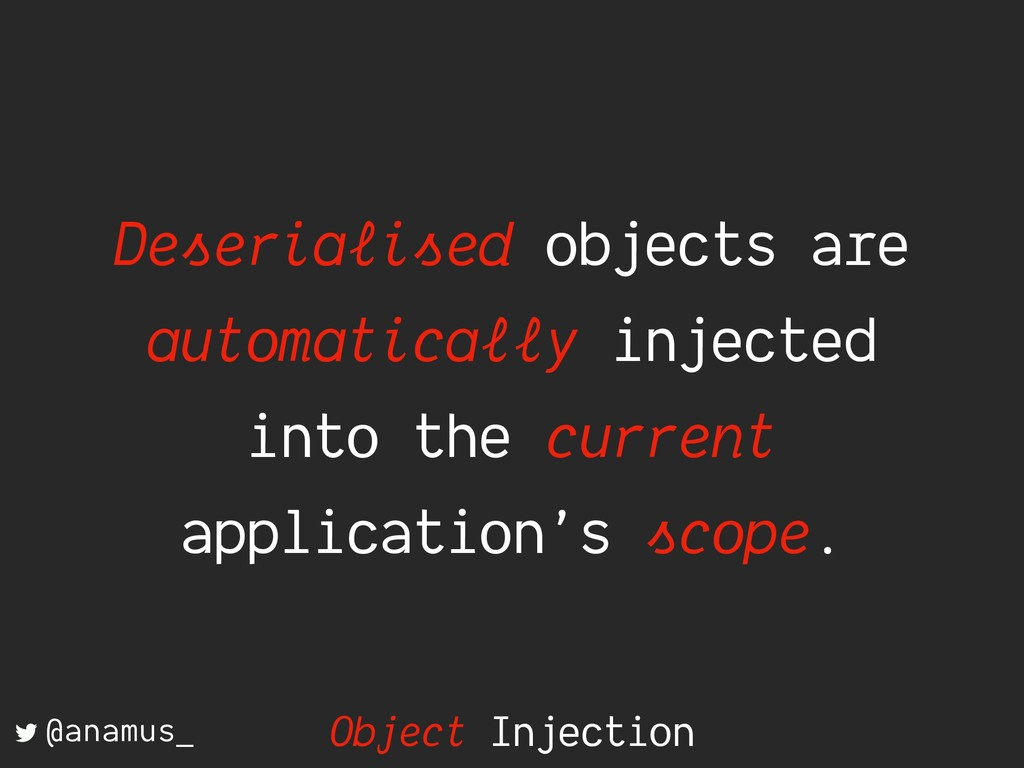 Deserialised objects are automatically injected...