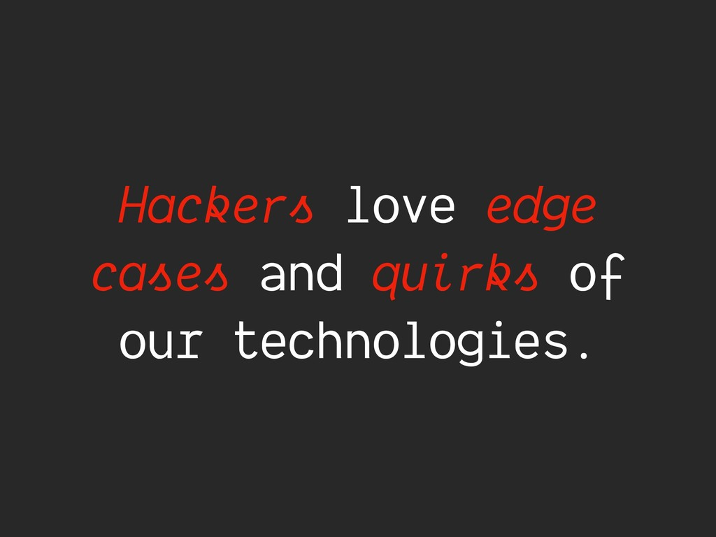 Hackers love edge cases and quirks of our techn...