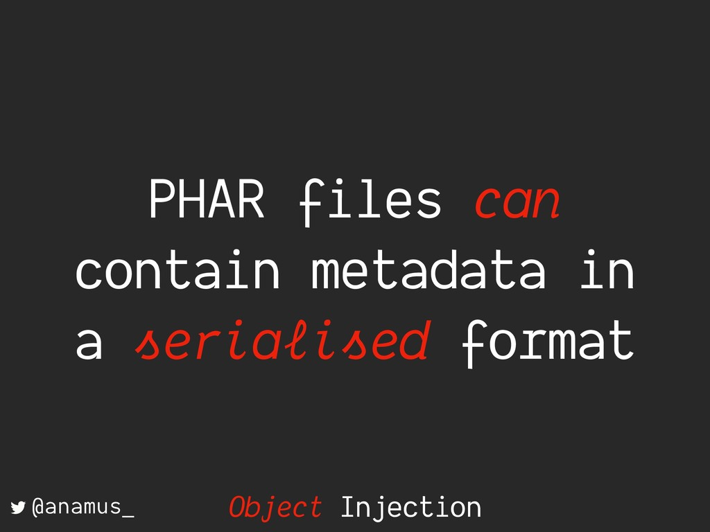 PHAR files can contain metadata in a serialised...