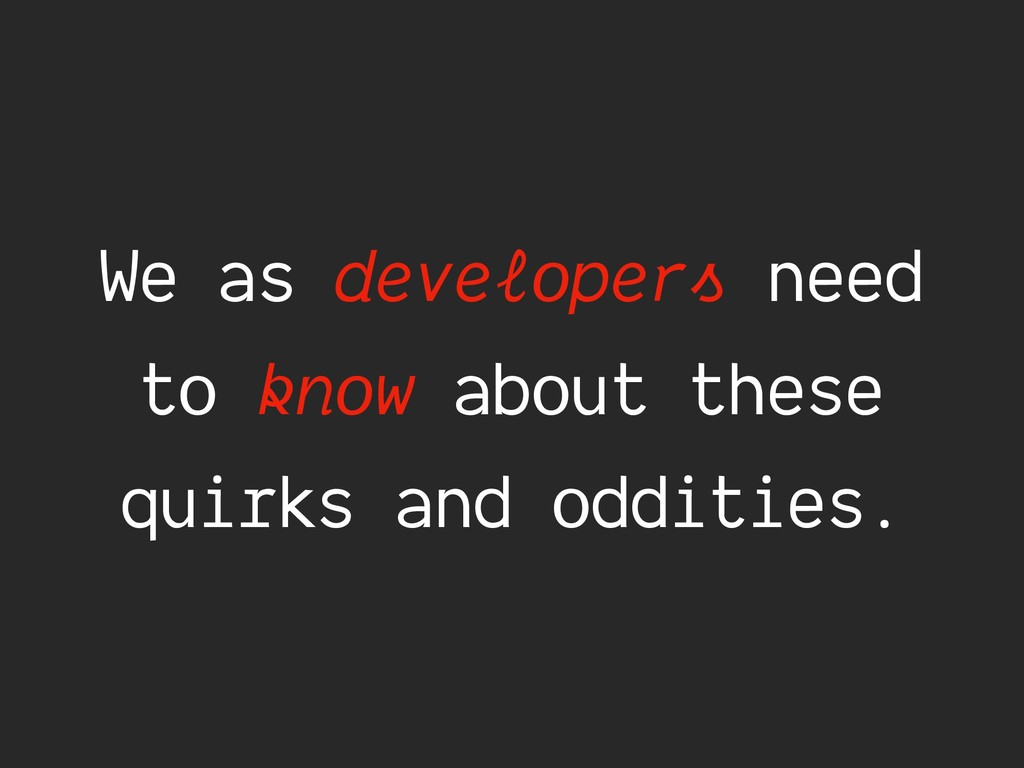 We as developers need to know about these quirk...