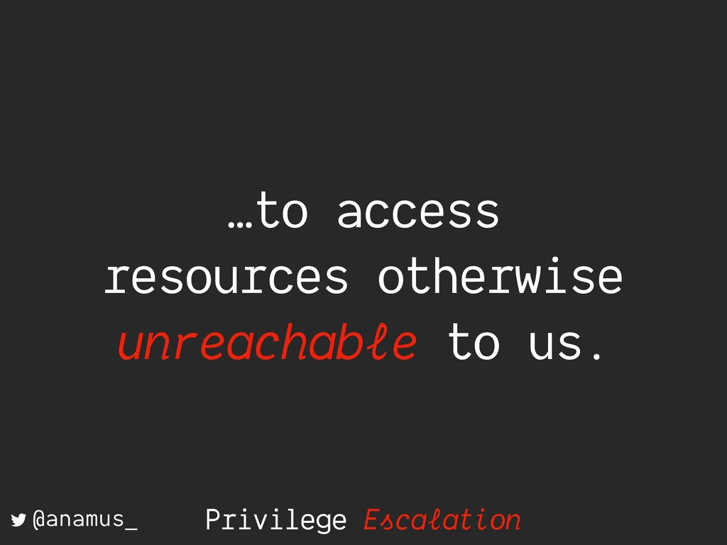 Privilege Escalation …to access resources other...