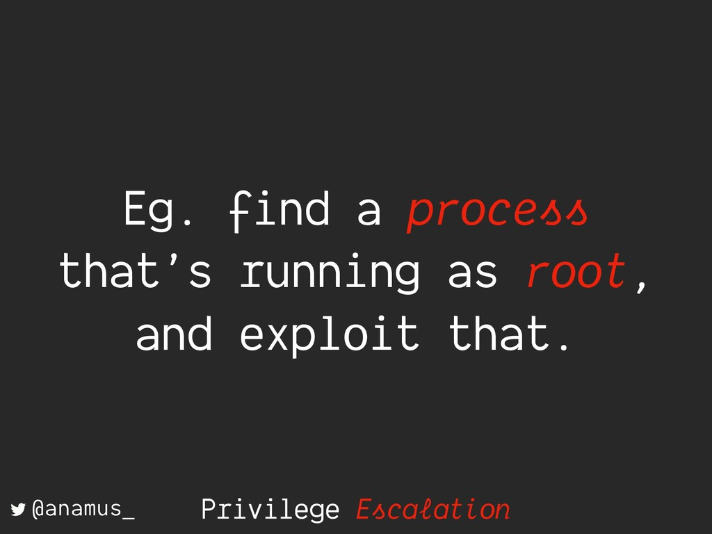 Eg. find a process that's running as root, and ...