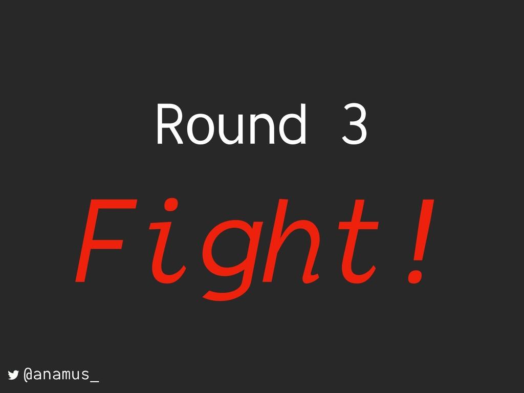 Round 3 Fight! @anamus_