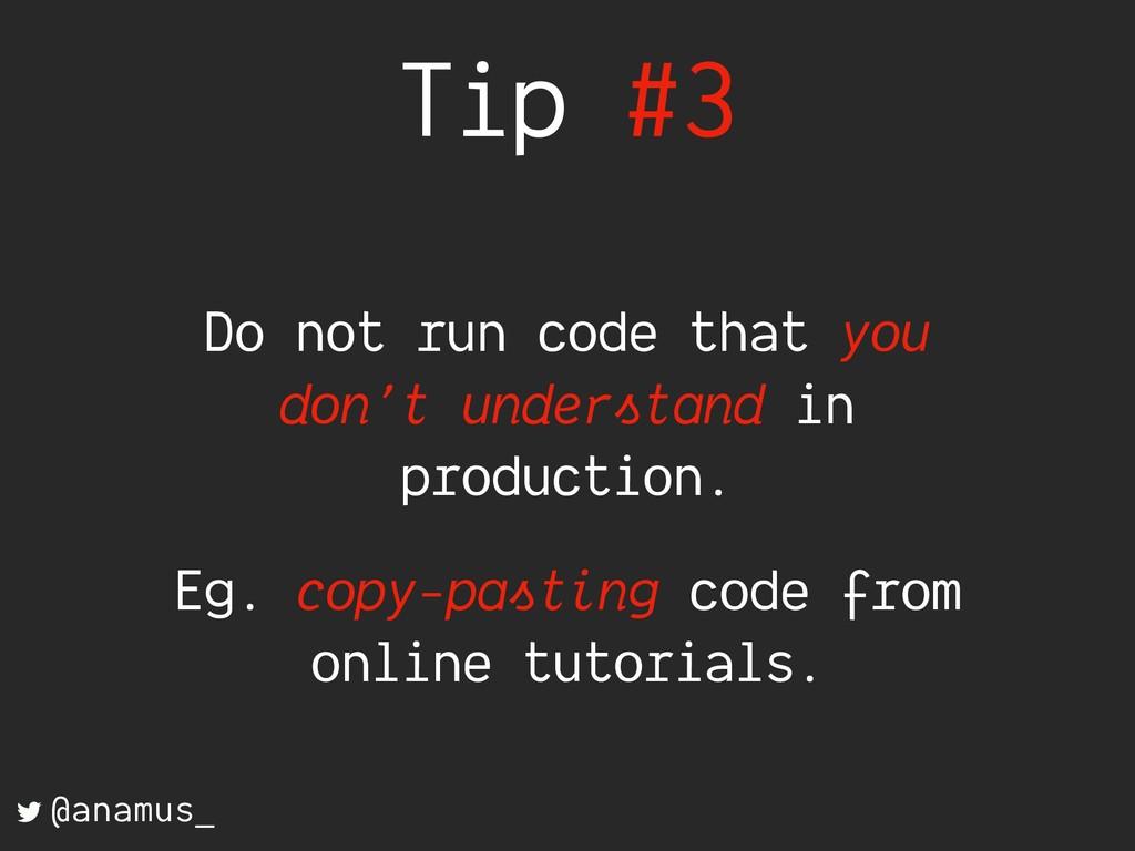 Tip #3 Do not run code that you don't understan...