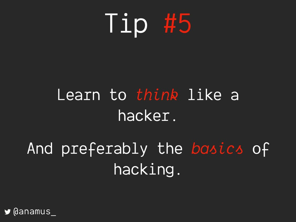 Tip #5 Learn to think like a hacker. And prefer...
