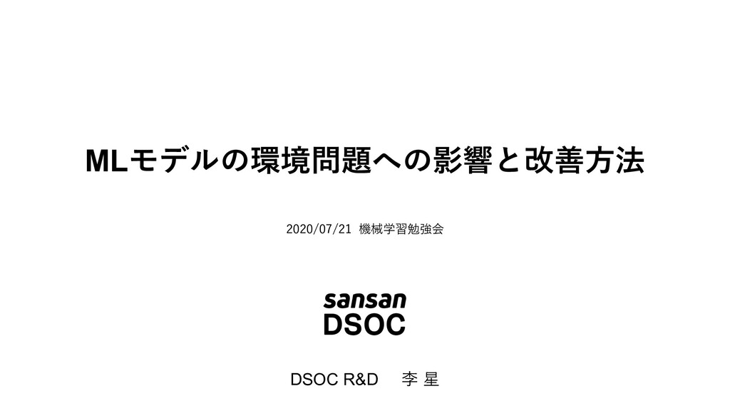 MLモデルの環境問題への影響と改善⽅法 DSOC R&D 李 星 2020/07/21 機械学...