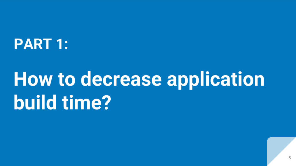 How to decrease application build time? PART 1:...