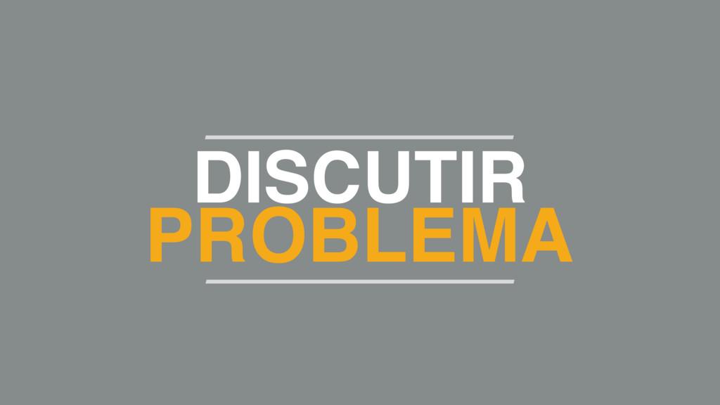 DISCUTIR PROBLEMA