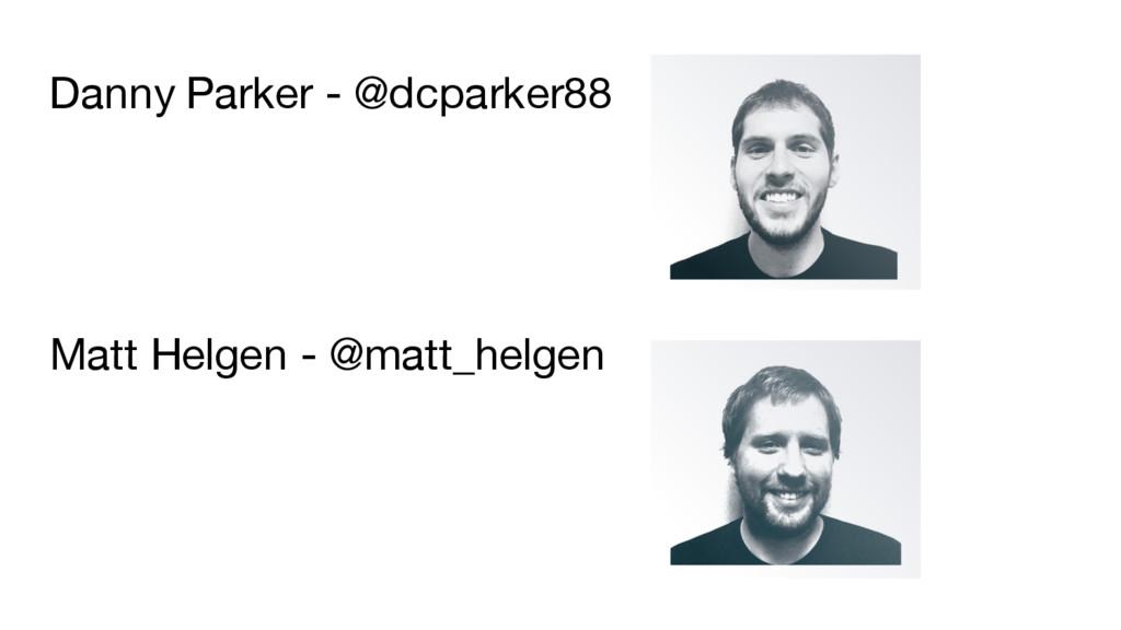Danny Parker - @dcparker88 Matt Helgen - @matt_...