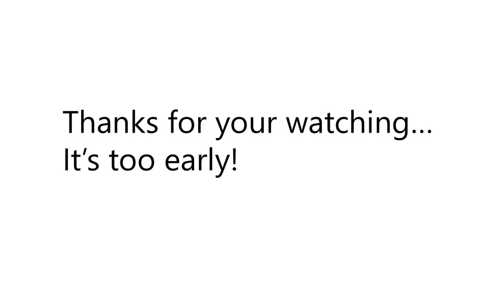 Thanks for your watching… It's too early!