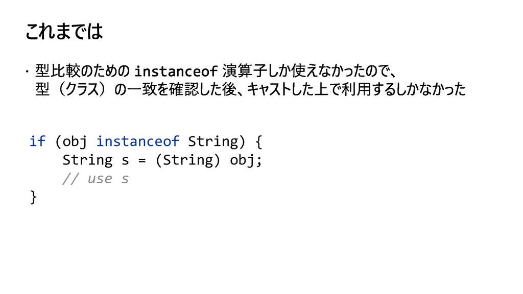 これまでは if (obj instanceof String) { String s = (...
