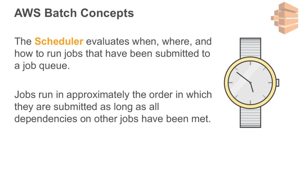 AWS Batch Concepts The Scheduler evaluates when...