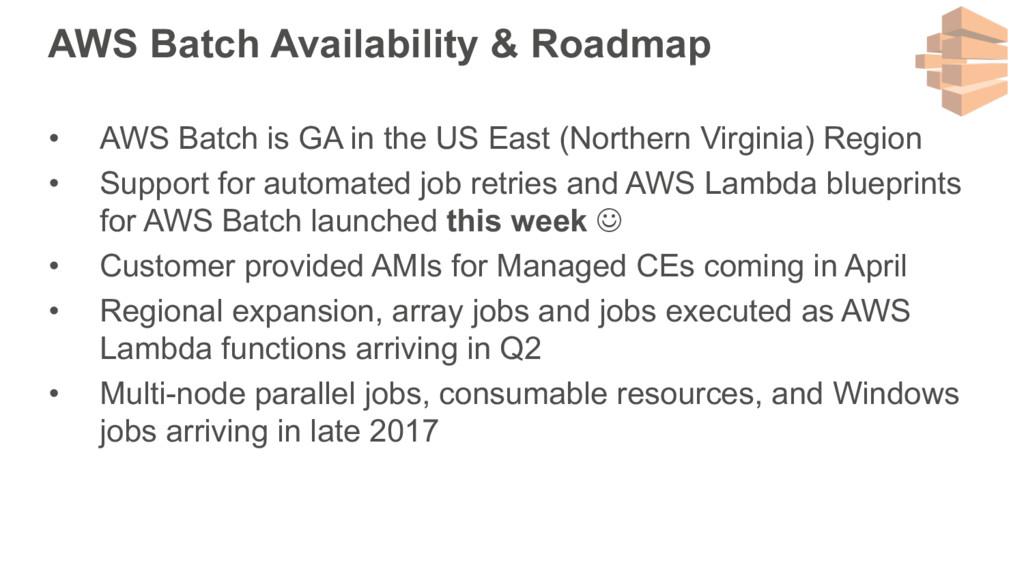 AWS Batch Availability & Roadmap • AWS Batch is...