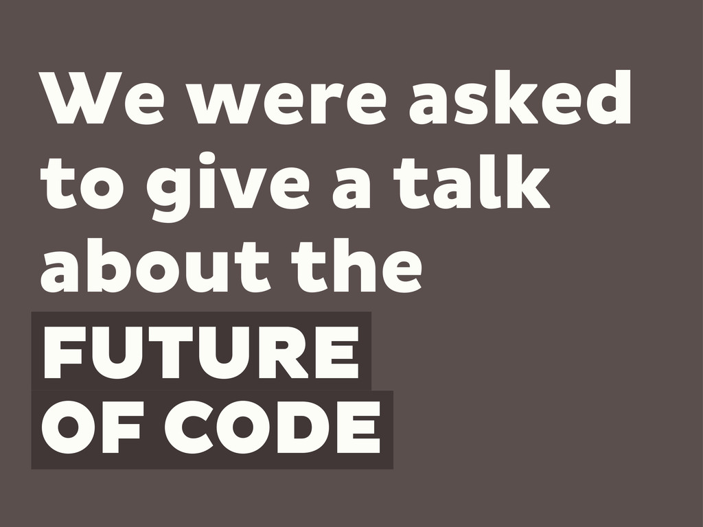 FUTURE OF CODE We were asked to give a talk abo...