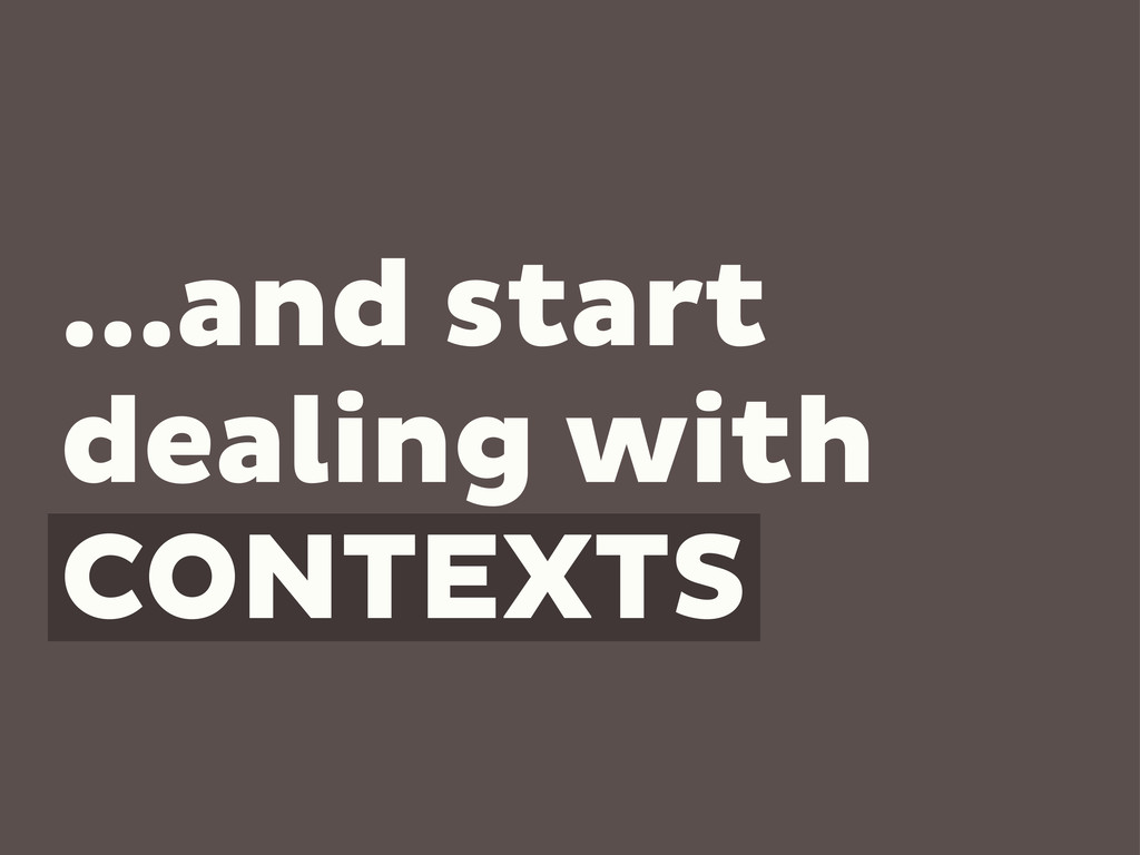 ...and start dealing with CONTEXTS