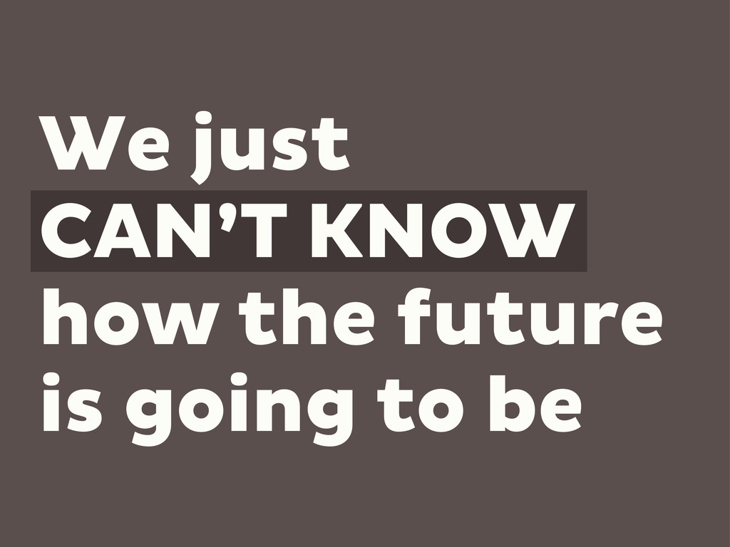We just CAN'T KNOW how the future is going to be