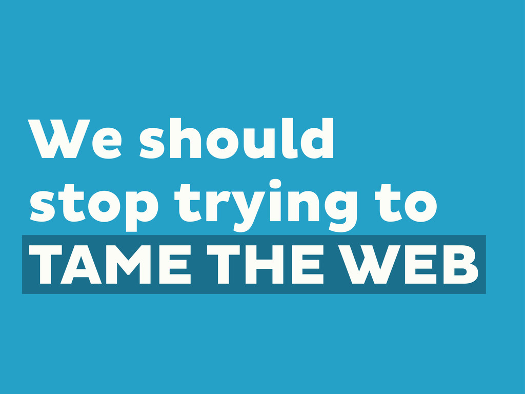 We should stop trying to TAME THE WEB