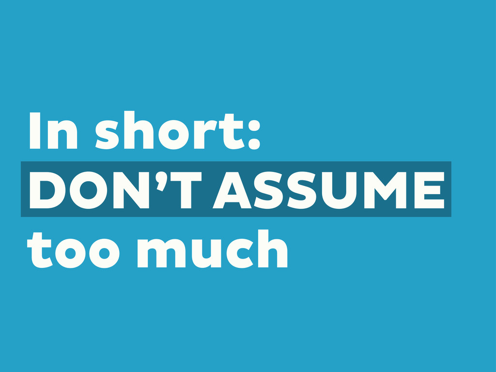 In short: DON'T ASSUME too much