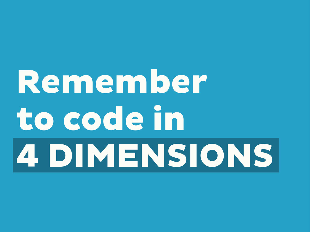 Remember to code in 4 DIMENSIONS