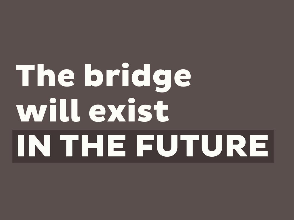 The bridge will exist IN THE FUTURE