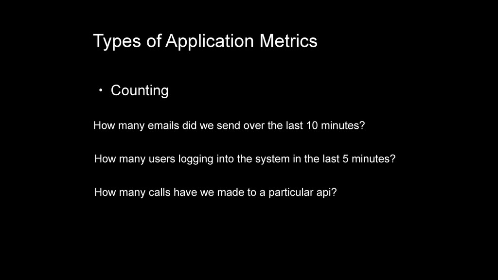 Types of Application Metrics • Counting How man...