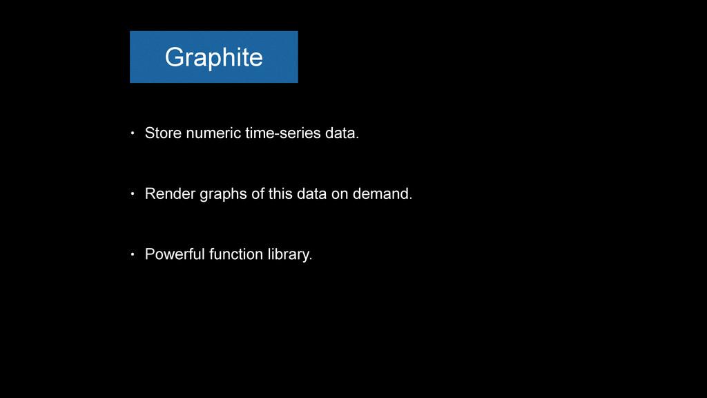 Graphite • Store numeric time-series data. • Re...