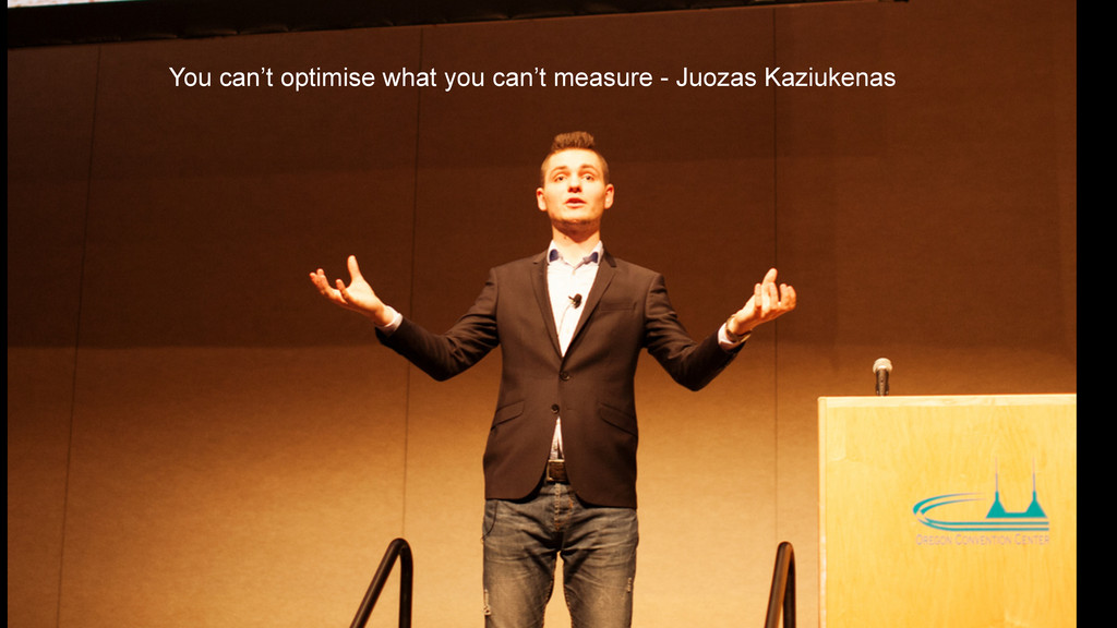 You can't optimise what you can't measure - Juo...