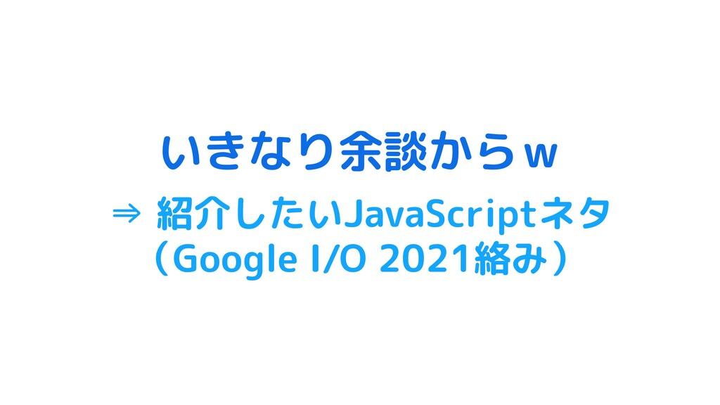 いきなり余談からw ⇒ 紹介したいJavaScriptネタ (Google I/O 2021絡...