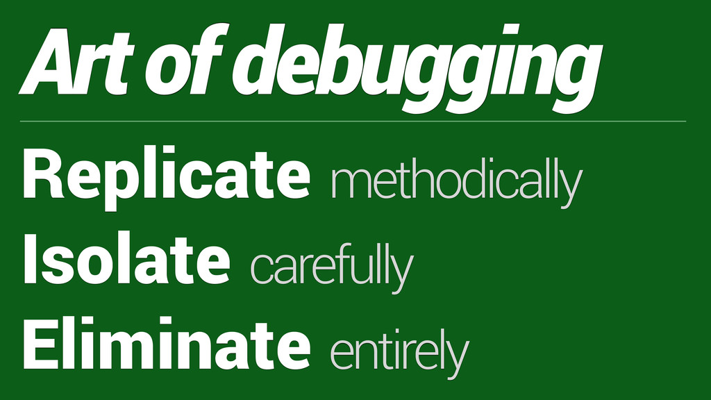 Art of debugging Replicate methodically Isolate...