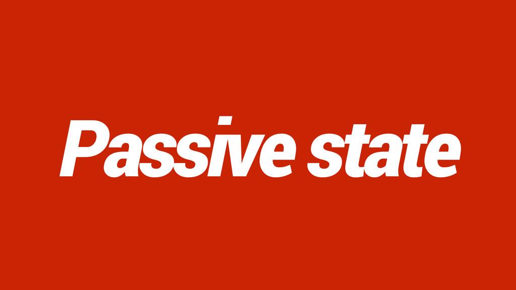 Passive state