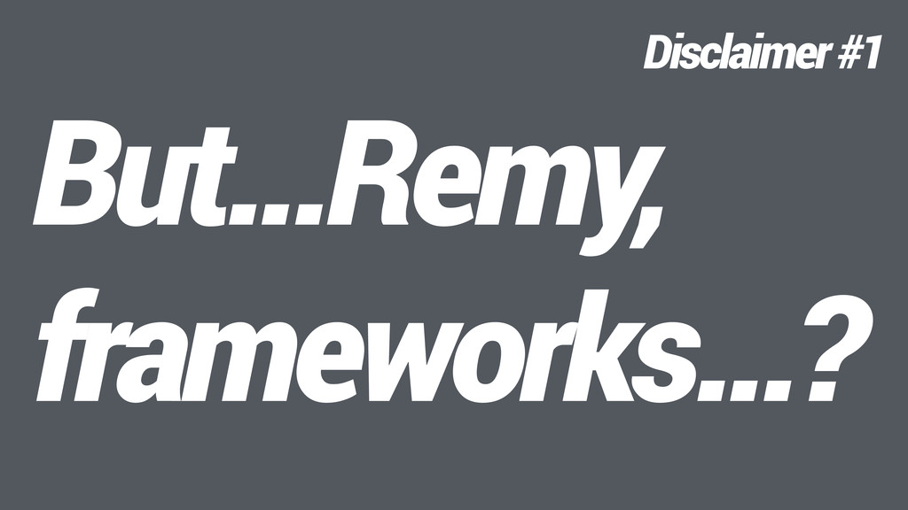 But…Remy, frameworks…? Disclaimer #1