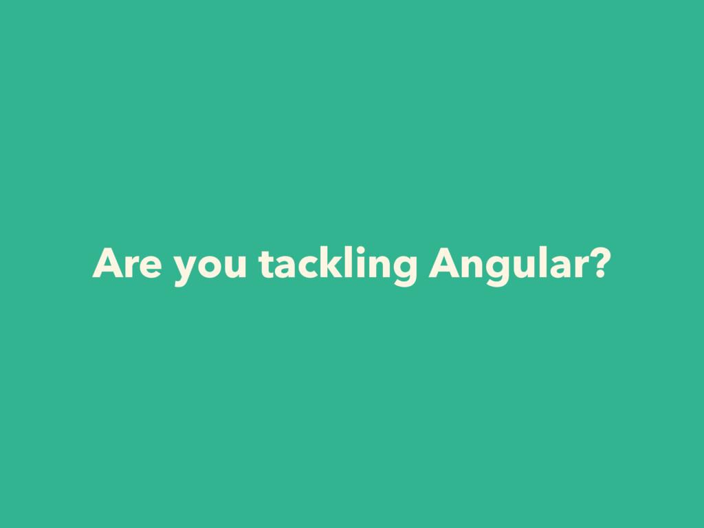 Are you tackling Angular?