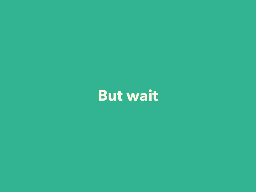 But wait