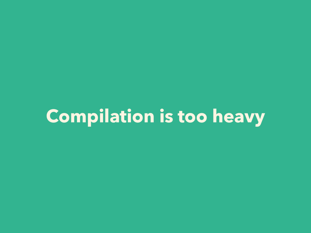 Compilation is too heavy
